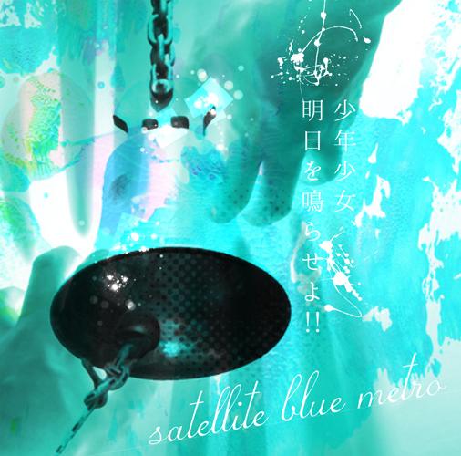 satellite blue metro / 少年少女明日を鳴らせよ!!